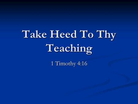Take Heed To Thy Teaching 1 Timothy 4:16. In the three letters of Paul written to the young preachers Timothy and Titus, the apostle uses didaskalia –