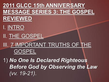 2011 GLCC 15th ANNIVERSARY MESSAGE SERIES 3: THE GOSPEL REVIEWED I. INTRO II. THE GOSPEL III. 7 IMPORTANT TRUTHS OF THE GOSPEL 1) No One Is Declared Righteous.