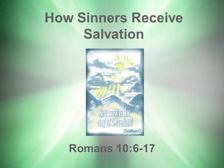 How Sinners Receive Salvation Romans 10:6-17. Romans 1:16,17 –Theme: Salvation by faith in Christ Gospel of ChristMessage of salvation: Gospel of Christ.