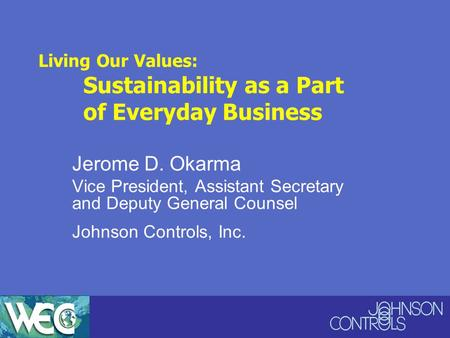 Living Our Values: Sustainability as a Part of Everyday Business Jerome D. Okarma Vice President, Assistant Secretary and Deputy General Counsel Johnson.