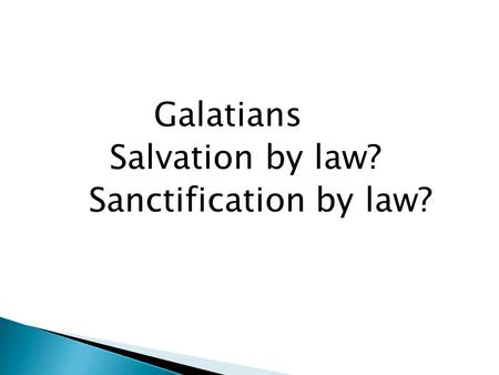 Galatians Salvation by law? Sanctification by law?