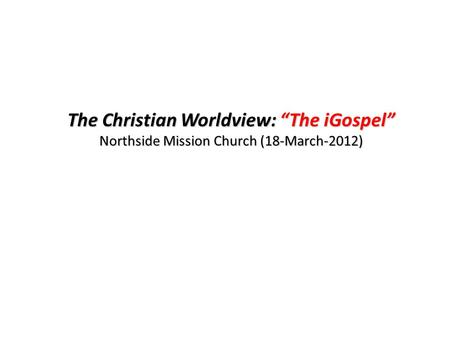 "The Christian Worldview: ""The iGospel"" Northside Mission Church (18-March-2012)"