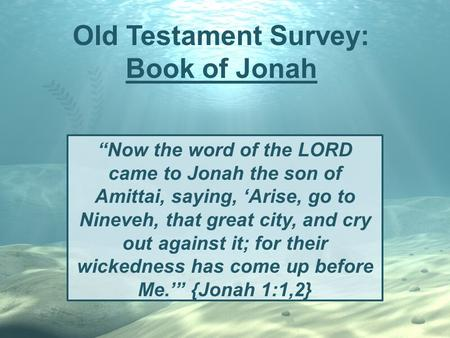 "Old Testament Survey: Book of Jonah ""Now the word of the LORD came to Jonah the son of Amittai, saying, 'Arise, go to Nineveh, that great city, and cry."