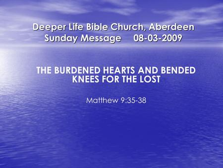 Deeper Life Bible Church, Aberdeen Sunday Message08-03-2009 THE BURDENED HEARTS AND BENDED KNEES FOR THE LOST Matthew 9:35-38.