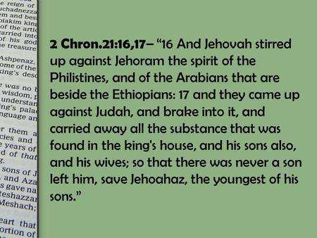 "2 Chron.21:16,17 – ""16 And Jehovah stirred up against Jehoram the spirit of the Philistines, and of the Arabians that are beside the Ethiopians: 17 and."