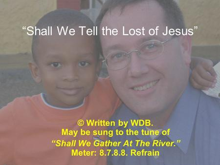 """Shall We Tell the Lost of Jesus"" © Written by WDB. May be sung to the tune of ""Shall We Gather At The River."" Meter: 8.7.8.8. Refrain."