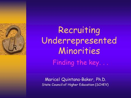 Recruiting Underrepresented Minorities Finding the key... Maricel Quintana-Baker, Ph.D. State Council of Higher Education (SCHEV)