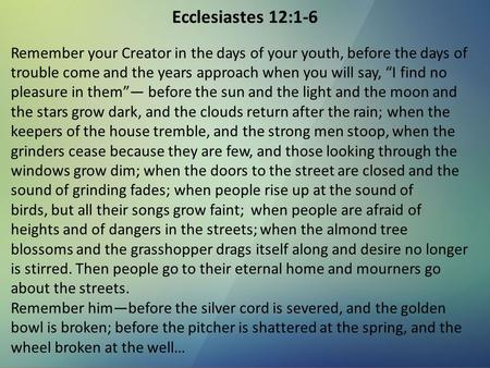 "Ecclesiastes 12:1-6 Remember your Creator in the days of your youth, before the days of trouble come and the years approach when you will say, ""I find."