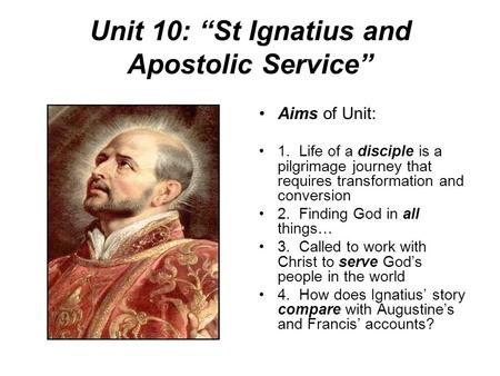 "Unit 10: ""St Ignatius and Apostolic Service"" Aims of Unit: 1. Life of a disciple is a pilgrimage journey that requires transformation and conversion 2."