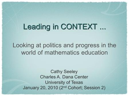 Leading in CONTEXT... Looking at politics and progress in the world of mathematics education Cathy Seeley Charles A. Dana Center University of Texas January.