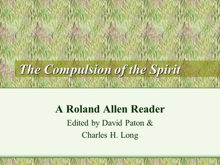 The Compulsion of the Spirit A Roland Allen Reader Edited by David Paton & Charles H. Long.