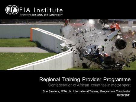 Regional Training Provider Programme Confederation of African countries in motor sport Sue Sanders, MSA UK, International Training Programme Coordinator.