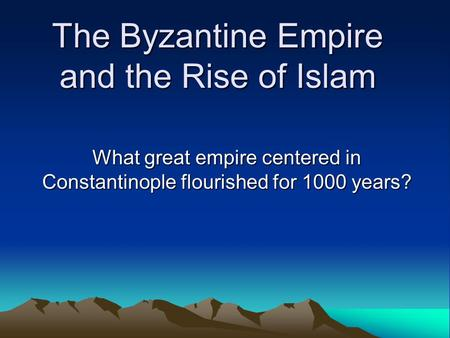 The Byzantine Empire and the Rise of Islam What great empire centered in Constantinople flourished for 1000 years?