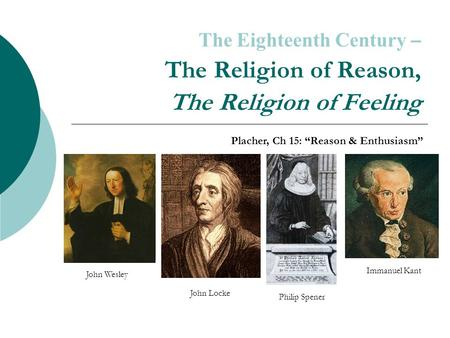 "The Eighteenth Century – The Religion of Reason, The Religion of Feeling Placher, Ch 15: ""Reason & Enthusiasm"" Immanuel Kant John Locke Philip Spener John."