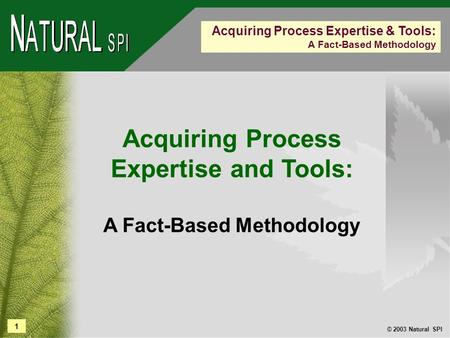 1 © 2003 Natural SPI Acquiring Process Expertise & Tools: A Fact-Based Methodology Acquiring Process Expertise and Tools: A Fact-Based Methodology.