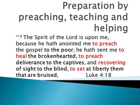 """ 18 The Spirit of the Lord is upon me, because he hath anointed me to preach the gospel to the poor; he hath sent me to heal the brokenhearted, to preach."