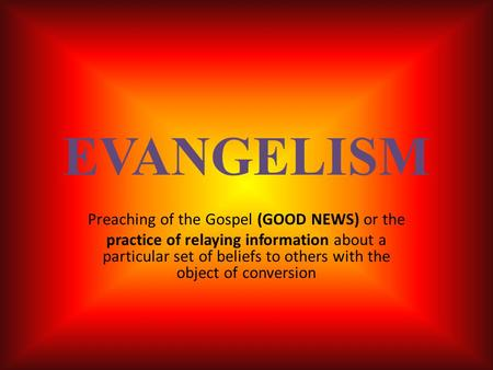 EVANGELISM Preaching of the Gospel (GOOD NEWS) or the practice of relaying information about a particular set of beliefs to others with the object of conversion.