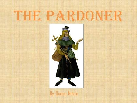 The Pardoner By: Gianna Natale. Direct characterization The Pardoner has long, blonde hair, a hairless face, bulging eyes, and a light voice. He wears.