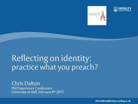 Reflecting on identity: practice what you preach? Chris Dalton PhD Experience Conference University of Hull, February.