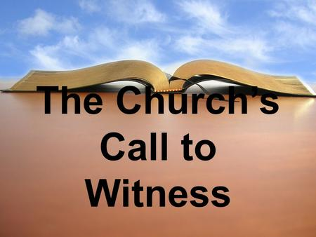 The Church's Call to Witness. 1. The call to witness comes with our conversion experience. Acts 4:18-20.