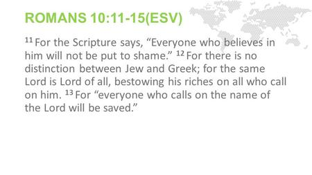 "ROMANS 10:11-15(ESV) 11 For the Scripture says, ""Everyone who believes in him will not be put to shame."" 12 For there is no distinction between Jew and."