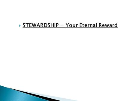  STEWARDSHIP = Your Eternal Reward. 1 Corinthians 4:1-2 Let a man so consider us, as servants of Christ and stewards of the mysteries of God. Moreover,
