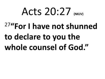 "Acts 20:27 (NKJV) 27 ""For I have not shunned to declare to you the whole counsel of God."""