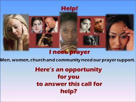L Help! I need prayer Here's an opportunity for you to answer this call for help? Men, women, church and community need our prayer support.