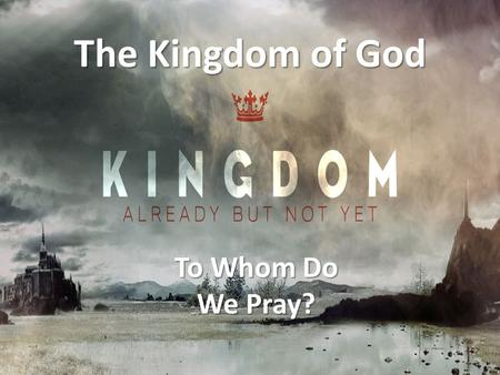 The Kingdom of God To Whom Do We Pray?.