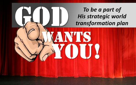 God To be a part of His strategic world transformation plan Wants You!