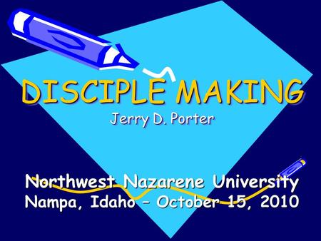 DISCIPLE MAKING Jerry D. Porter Northwest Nazarene University Nampa, Idaho – October 15, 2010.