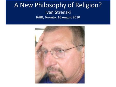 A New Philosophy of Religion? Ivan Strenski IAHR, Toronto, 16 August 2010.