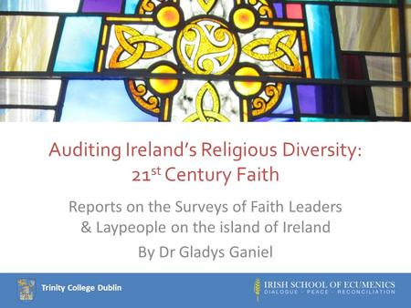 Trinity College Dublin Auditing Ireland's Religious Diversity: 21 st Century Faith Reports on the Surveys of Faith Leaders & Laypeople on the island of.