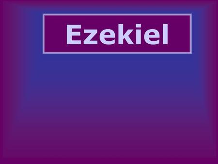 "Ezekiel. Ezekiel Who was Ezekiel? –Priest in exile Where did he preach? –In Babylon –""Transported"" to Jerusalem When did he preach? –593-571."