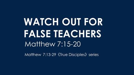 WATCH OUT FOR FALSE TEACHERS Matthew 7:15-20 Matthew 7:13-29 《 True Disciples 》 series.
