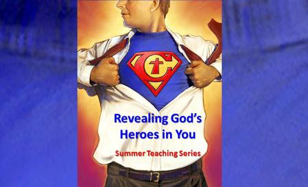 Revealing God's Heroes in You Summer Teaching Series.