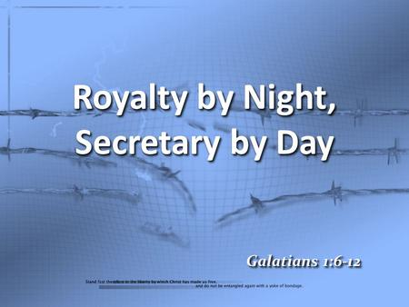 Royalty by Night, Secretary by Day Galatians 1:6-12.