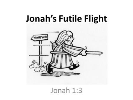 Jonah's Futile Flight Jonah 1:3. But Jonah rose up to flee to Tarshish from the presence of the LORD. So he went down to Joppa, found a ship which was.