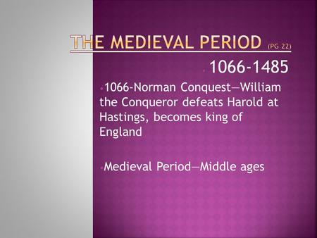 1066-1485 1066-Norman Conquest—William the Conqueror defeats Harold at Hastings, becomes king of England Medieval Period—Middle ages.