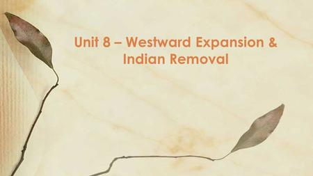 Unit 8 – Westward Expansion & Indian Removal