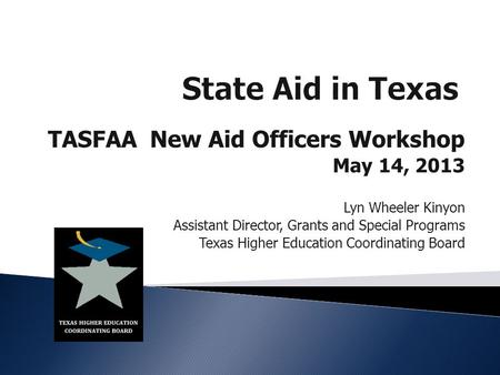 TASFAA New Aid Officers Workshop May 14, 2013 Lyn Wheeler Kinyon Assistant Director, Grants and Special Programs Texas Higher Education Coordinating Board.