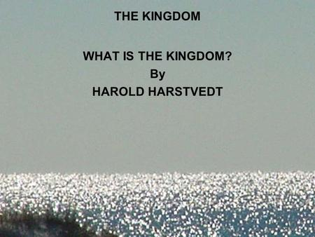 THE KINGDOM WHAT IS THE KINGDOM? By HAROLD HARSTVEDT.