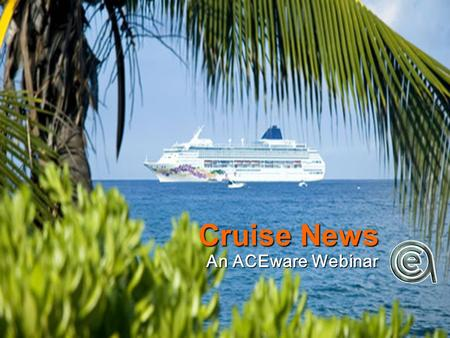Cruise News An ACEware Webinar. It's a little different... Donna Meyer, North Dakota State, College Outreach Donna Meyer, North Dakota State, College.