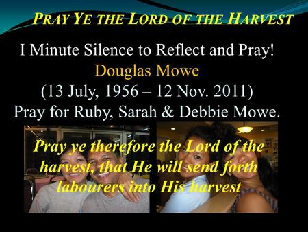 Pray ye therefore the Lord of the harvest, that He will send forth labourers into His harvest I Minute Silence to Reflect and Pray! Douglas Mowe (13 July,