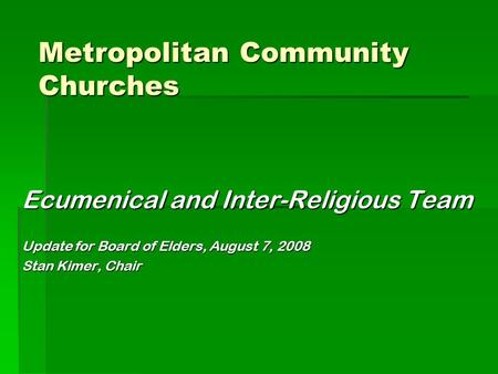 Ecumenical and Inter-Religious Team Update for Board of Elders, August 7, 2008 Stan Kimer, Chair Metropolitan Community Churches.