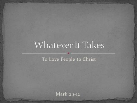 To Love People to Christ Mark 2:1-12. _______________ of the gospel sometimes speaks louder than a ______________ of the gospel. People don't ______ what.