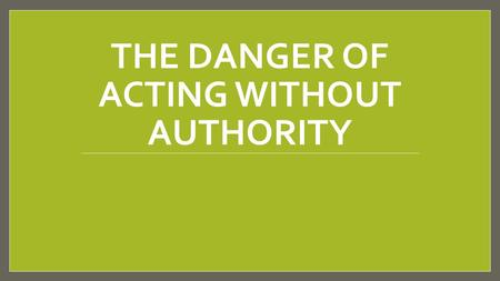 THE DANGER OF ACTING WITHOUT AUTHORITY. Introduction Jesus Christ possesses all authority (Matt. 28:18- 20; Eph. 1:20-23). We must not go beyond the things.