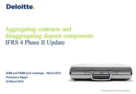 © 2012 Deloitte LLP. Private and confidential Aggregating contracts and disaggregating deposit components IFRS 4 Phase II Update IASB and FASB joint meetings.