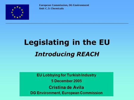 European Commission, DG Environment Unit C.3: Chemicals Legislating in the EU Introducing REACH EU Lobbying for Turkish Industry 5 December 2005 Cristina.