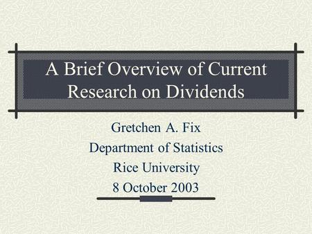 A Brief Overview of Current Research on Dividends Gretchen A. Fix Department of Statistics Rice University 8 October 2003.